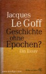 Le Goff, J.: Geschichte ohne Epochen? Ein Essay
