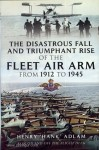 Adlam, H.: The disastrous Fall and triumphant Rise of the Fleet Air Arm from 1912 to 1945. Sea Eagles Led by Penguins