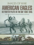 Holmes, Tony: Images of War. American Eagles. US Fighter Pilots in the RAF 1939-1945. Rare Photographs from Wartime Archives