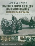 Kaplan, Philip: Images of War. Combined Round the Clock Bombing Offensives. Attacking Nazi Germany. Rare Photographs from Wartime Archives
