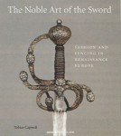 Capwell, T.: The Noble Art of the Sword. Fashion and Fencing in Renaissance Europe