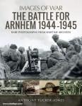 Tucker-Jones, Anthony: The Battle for Arnhem 1944-1945. Rare Photographs from Wartime Archives