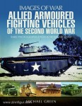 Green, M.: Images of War. Allied Armoured Fighting Vehicles of the Second World War. Rare Photographs from Wartime Archives