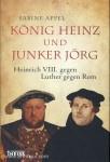 Appel, S.: König Heinz und Junker Jörg. Heinrich VIII. gegen Luther gegen Rom