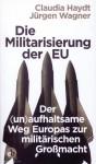 Haydt, Claudia/Wagner, Jürgen: Die Militarisierung der EU. Der (un)aufhaltsame Weg Europas zur militärischen Großmacht