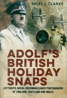 Clarke, N. J.: Adolf's British Holiday Snaps. Luftwaffe Aerial Reconnaissance Photographs of England, Scotland and Wales