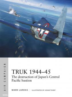 Lardas, Mark/Tooby, Adam (Illustr.): Truk 1944-45. The destruction of Japan's Central Pacific Bastion