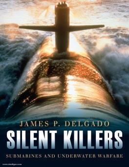 Delgado, J. P.: Silent Killers. Submarines and Underwater Warfare