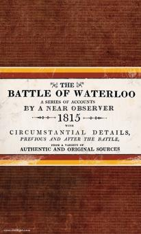 The Battle of Waterloo. A Series of Accounts by a near Observer 1815 with circumstantial Details, previous and after the Battle from a variety of authentic and original Sources