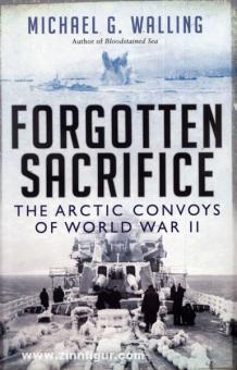 Walling, M. G.: Forgotten Sacrifice. The Arctic Convoys of World War II.