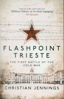 Jennings, Christian: Flashpoint Trieste. The first Battle of the Cold War