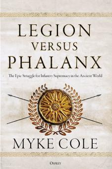 Cole, Myke: Legion versus Phalanx. The Epic Struggle for Infantry Supremacy in the Ancient World