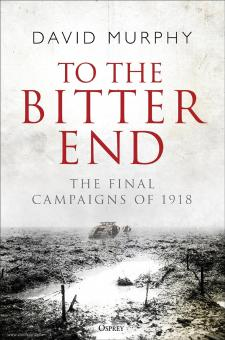 Murphy, David: To the Bitter End. The Final Campaigns of 1918