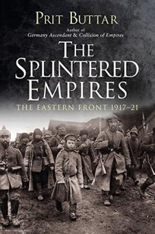 Buttar, Prit: The Splintered Empires. The Eastern Front 1917-1921