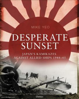 Yeo, Mike: Desperate Sunset. Japan's kamikazes against Allied ships 1944-45