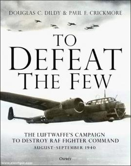 Dildy, Douglas C./Crickmore, Paul F.: To Defeat the Few. The Luftwaffe's campaign to destroy RAF Fighter Command, August-September 1940