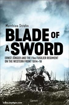 Strohn, Matthias: Blade of a Sword. Ernst Jünger and the 73rd Fusilier Regiment on the Western Front, 1914-18