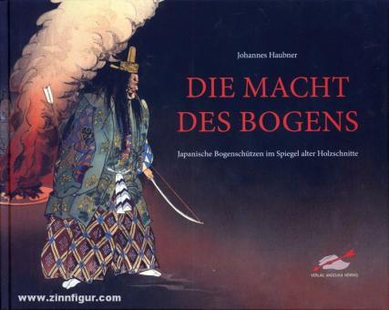 Haubner, Johannes: Die Macht des Bogens. Japanische Bogenschützen im Spiegel alter Holzschnitte