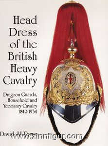 Rowe, D. J.: Head Dress of the British Heavy Cavalry (Dragoons): Dragoon Guards, Household and Yeomanry Cavalry 1842-1934