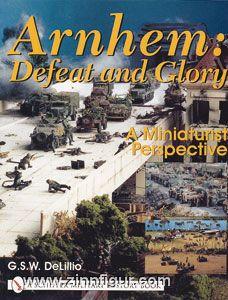 DeLillio, G. S. W.: Arnhem. Defeat and Glory. A Miniaturist Perspective