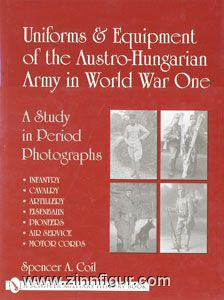 Coil, S. A.: Uniforms & Equipment of the Austro-Hungarian Army in World War One. A Study in Period Photographs. Volume 1: Infantry, Cavalry, Artillery, Eisenbahn, Pioneers, Air Service, Motor Corps.