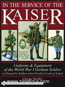 Woolley, C.: In the Service of the Kaiser. Uniforms & Equipment of the World War I German Soldier as Painted by Soldier-Artist Friedrich Ludwig Scharf