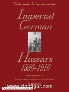 Sanders, P.: Uniforms and Accoutrements of the Imperial German Hussars 1880-1910. An illustrated Guide to the Military Fashion of the Kaiser's Cavalry. Band 1: Hussar Regiments 1-9