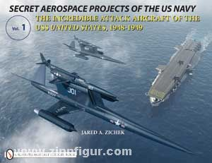Zichek, J. A.: Secret Aerospace Projects of the U.S. Navy. The Incredible Attack Aircraft of the USS United States, 1948-1949