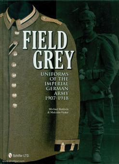 Baldwin, Michael/Fisher, Malcolm: Field Grey Uniforms of the Imperial German Army 1907-1918