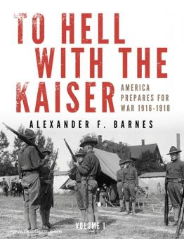 Barnes, A. F.: To Hell with the Kaiser. America Prepares for War, 1916-1918. Band 1