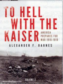 Barnes, A. F: To Hell with the Kaiser. America Prepares for War, 1916-1918. Band 2