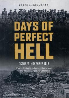 Belmonte. P. L.: Days of Perfect Hell. October-November 1918. The U.S. 26th Infantry Regiment in the Meuse-Argonne Offensive