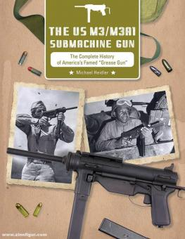 """Heidler, Michael: The US M3/M3A1 Submachine Gun. The Complete History of  America's Famed """"Grease Gun"""""""