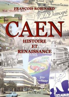 Robinard, F.: Caen. Histoire et Renaissance