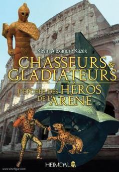 Kazek, Kévin Alexandre: Chasseurs & Gladiateurs. L'Epopee des Héros de l'Arène
