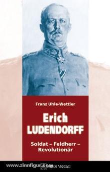 Uhle-Wettler, F.: Erich Ludendorff in seiner Zeit. Soldat - Feldherr - Revolutionär