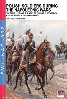 Cristini, Luca Stefano: Polish Soldiers during the Napoleonic Wars. The Polish Legions, the Army of the Duchy of Warsaw and the Polish in the Grand Armée