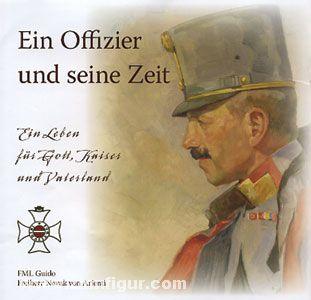 Ein Offizier und seine Zeit. Ein Leben für Gott, Kaiser und Vaterland. FML Guido Freiherr Noval von Arienti