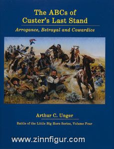 Unger, A. C.: The ABC's of Custer's Last Stand. Arrogance, Betrayal and Cowardice