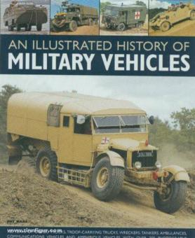 Ware, P.: An illustrated History of military Vehicles. 100 Years of cargo trucks, troop-carrying trucks, wreckers, tankers, ambulances, communications vehicles and amphibious vehicles, with over 200 photographs