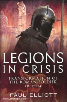 Elliott, P.: Legions in Crisis. Transformation of the Roman Soldier AD 192-284