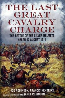 Robinson, J./Hendriks, F./Robinson, J.: The Last Great Cavalry Charge. The Battle of the Silver Helmets. Halen 12 August 1914