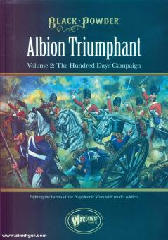 Black Powder. Albion Triumphant Volume. Band 2: The Hundred Days Campaign. Fighting Black Powder Battles during the Napoleonic Wars