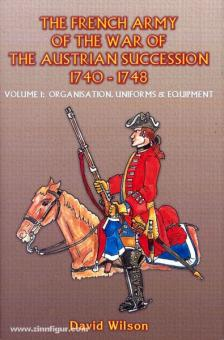 Wilson, D.: The French Army of the War of the austrian Succession 1740-1748. Band 1: Organisation, Uniforms & Equipment