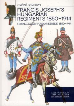 Somogyi, G.: Francis Joseph's hungarian Regiments 1850-1914. Ferenc Jozsef Magyar Ezredei 1850-1914