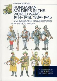 Somogyi, G.: Hungarian Soldiers in the World Wars 1914-1918, 1939-1945. A Vilaghaboruk Magyar Katonai 1914-1918, 1939-1945