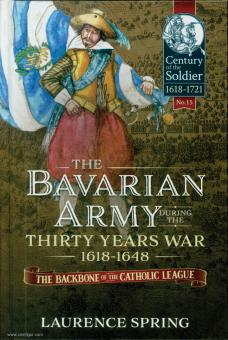 Spring, L.: The Bavarian Army during the Thirty Years War 1618-1648. The Backbone of the Catholic League