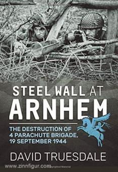 Truesdale, D.: Steel Wall at Arnhem. The Destruction of 4 Parachute Brigade, 19 September 1944