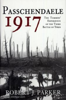 Parker, R. J.: Passchendaele 1917. The Tommies' Experience of the third Battle of Ypres