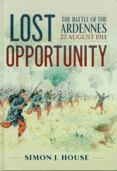 House, S. J.: Lost Opportunity. The Battles of the Ardennes 22 August 1914